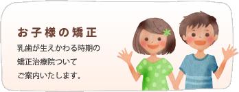 お子様の矯正/成長期のお子様ならではの 矯正治療をご提案いたします